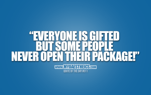"QOTD #011 ""Everyone is gifted - but some people never open their package!"""